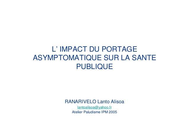L' IMPACT DU PORTAGEASYMPTOMATIQUE SUR LA SANTEPUBLIQUERANARIVELO Lanto Alisoalantoalisoa@yahoo.frAtelier Paludisme IPM 2005