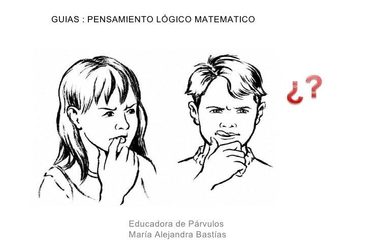 GUIAS : PENSAMIENTO LÓGICO MATEMATICO              Educadora de Párvulos              María Alejandra Bastías