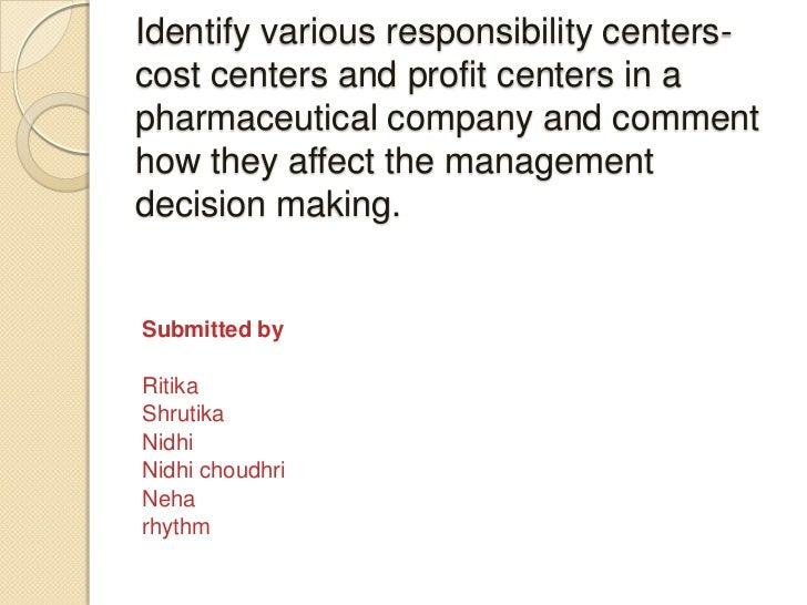 Identify various responsibility centers-cost centers and profit centers in apharmaceutical company and commenthow they aff...