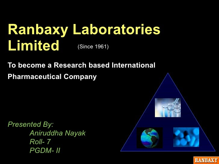 Ranbaxy Laboratories  Limited To become a Research based International Pharmaceutical Company  Presented By: Aniruddha Nay...