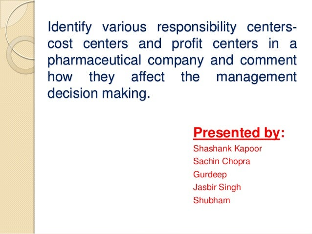 Identify various responsibility centerscost centers and profit centers in a pharmaceutical company and comment how they af...