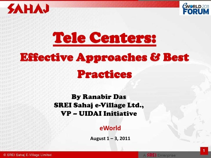 1<br />Tele Centers:Effective Approaches & Best Practices<br />By Ranabir DasSREI Sahaj e-Village Ltd., VP – UIDAI Initiat...