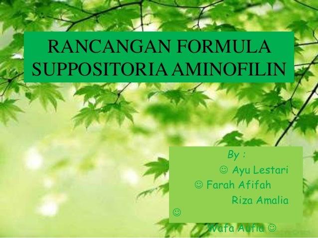 RANCANGAN FORMULA SUPPOSITORIAAMINOFILIN By :  Ayu Lestari  Farah Afifah Riza Amalia  Wafa Aufia 