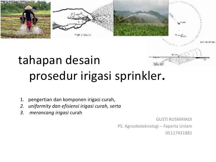 tahapan desain  prosedur irigasi sprinkler.1. pengertian dan komponen irigasi curah,2. uniformity dan efisiensi irigasi cu...
