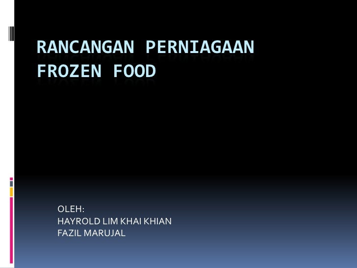 RANCANGAN PERNIAGAANFROZEN FOOD OLEH: HAYROLD LIM KHAI KHIAN FAZIL MARUJAL
