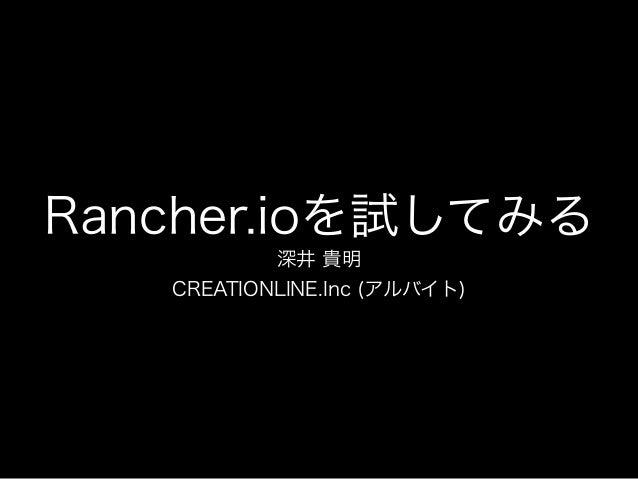 Rancher.ioを試してみる 深井 貴明 CREATIONLINE.Inc (アルバイト)
