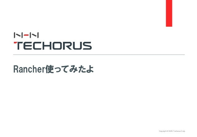 Copyright © NHN Techorus Corp. Rancher使ってみたよ