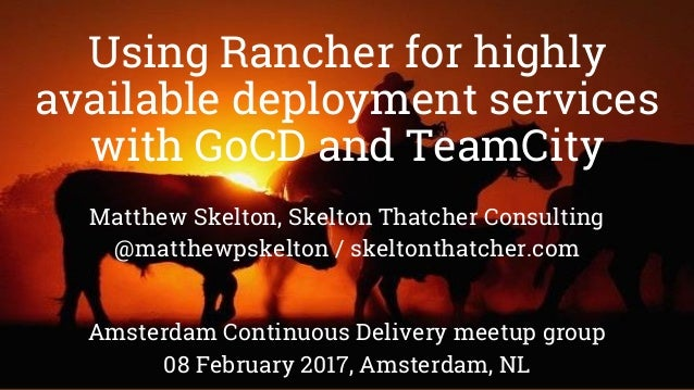 Using Rancher for highly available deployment services with GoCD and TeamCity Matthew Skelton, Skelton Thatcher Consulting...
