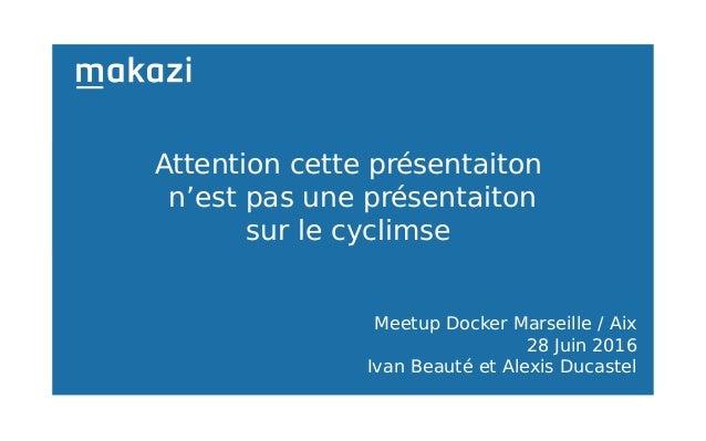 Meetup Docker Marseille / Aix 28 Juin 2016 Ivan Beauté et Alexis Ducastel Attention cette présentaiton n'est pas une prése...