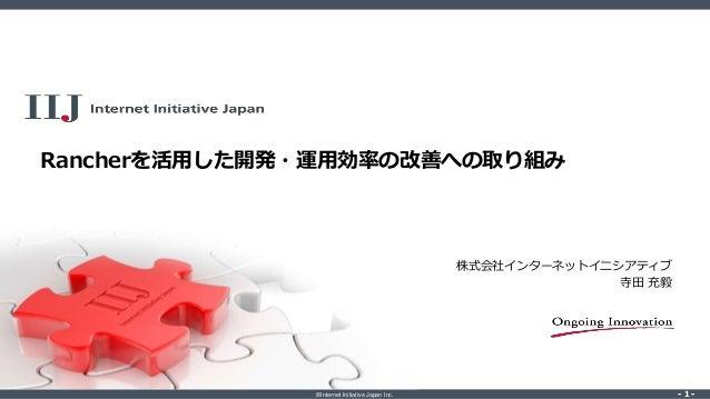 ©Internet Initiative Japan Inc. ‐ 1 ‐‐ 1 ‐ Rancherを活用した開発・運用効率の改善への取り組み 株式会社インターネットイニシアティブ 寺田 充毅