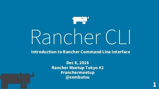 1 Rancher CLIIntroduction to Rancher Command Line Interface Dec 8, 2016 Rancher Meetup Tokyo #2 #ranchermeetup @zembutsu