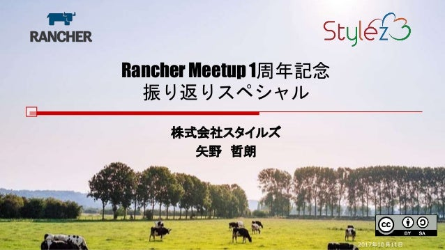 Rancher Meetup 1周年記念 振り返りスペシャル 株式会社スタイルズ 矢野 哲朗 2017年10月11日