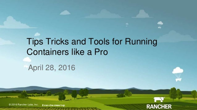 © 2015 Rancher Labs, Inc.© 2016 Rancher Labs, Inc . Tips Tricks and Tools for Running Containers like a Pro April 28, 2016...