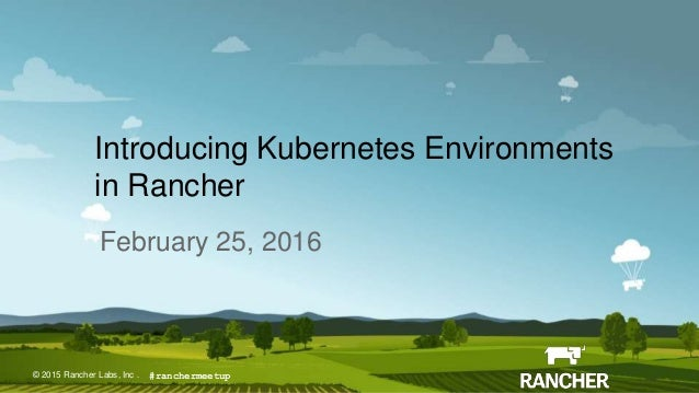 © 2015 Rancher Labs, Inc.© 2015 Rancher Labs, Inc . Introducing Kubernetes Environments in Rancher February 25, 2016 #ranc...