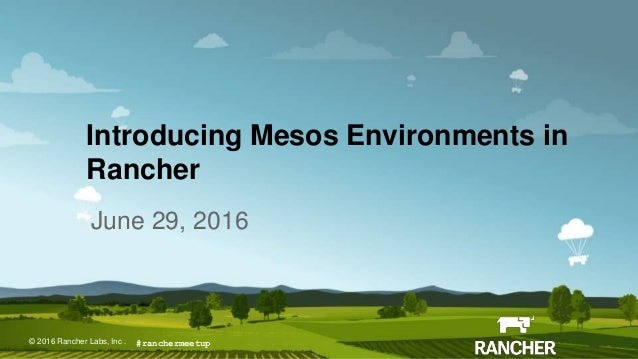 © 2015 Rancher Labs, Inc.© 2016 Rancher Labs, Inc . Introducing Mesos Environments in Rancher June 29, 2016 #ranchermeetup