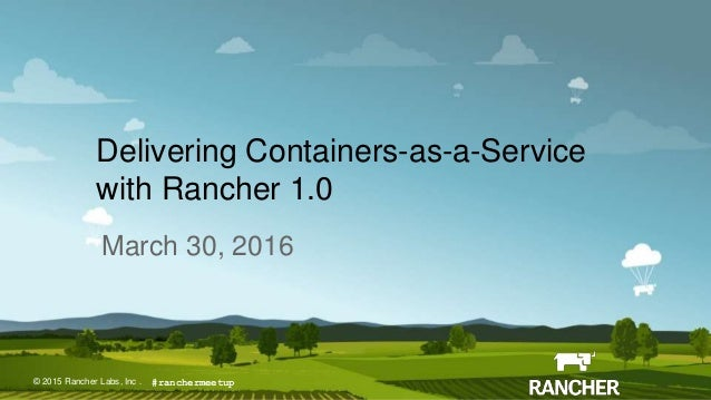© 2015 Rancher Labs, Inc.© 2015 Rancher Labs, Inc . Delivering Containers-as-a-Service with Rancher 1.0 March 30, 2016 #ra...