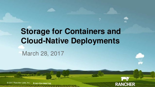 © 2017 Rancher Labs, Inc.© 2017 Rancher Labs, Inc . Storage for Containers and Cloud-Native Deployments March 28, 2017 #ra...