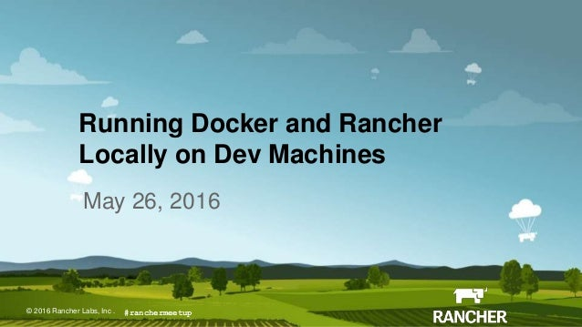 © 2015 Rancher Labs, Inc.© 2016 Rancher Labs, Inc . Running Docker and Rancher Locally on Dev Machines May 26, 2016 #ranch...