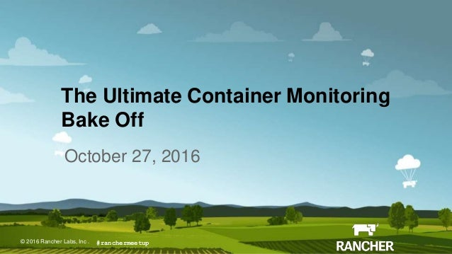 © 2015 Rancher Labs, Inc.© 2016 Rancher Labs, Inc . The Ultimate Container Monitoring Bake Off October 27, 2016 #rancherme...