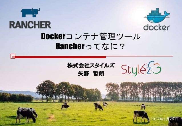Dockerコンテナ管理ツール Rancherってなに? 株式会社スタイルズ 矢野 哲朗 2017年1月26日