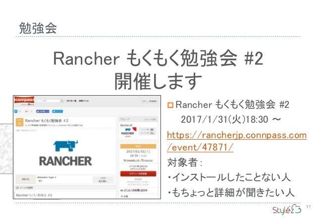 勉強会 17 Rancher もくもく勉強会 #2 開催します  Rancher もくもく勉強会 #2 2017/1/31(火)18:30 〜 https://rancherjp.connpass.com /event/47871/ 対象者:...