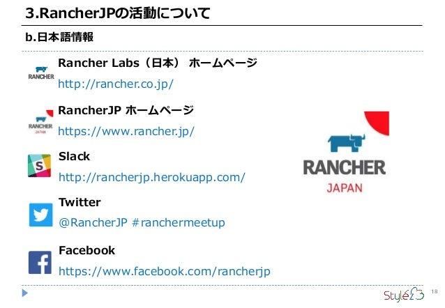 18 3.RancherJPの活動について b.日本語情報 RancherJP ホームページ https://www.rancher.jp/ Slack http://rancherjp.herokuapp.com/ Twitter @Ranc...