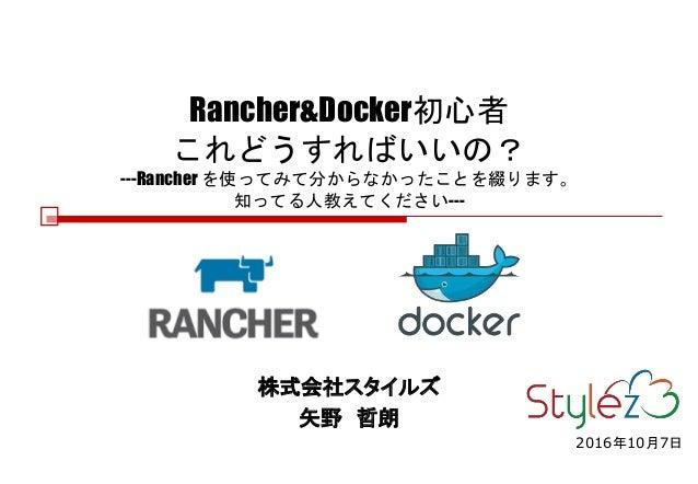 Rancher&Docker初心者 これどうすればいいの? ---Rancher を使ってみて分からなかったことを綴ります。 知ってる人教えてください--- 株式会社スタイルズ 矢野 哲朗 2016年10月7日