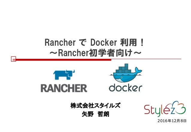 Rancher で Docker 利用! ~Rancher初学者向け~ 株式会社スタイルズ 矢野 哲朗 2016年12月8日