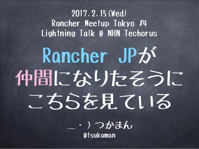 Rancher JPが 仲間になりたそうに こちらを見ている _・)つかまん @tsukaman 2017.2.15(Wed) Rancher Meetup Tokyo #4 Lightning Talk @ NHN Techorus