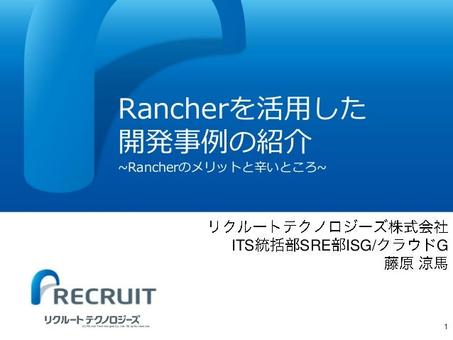 Rancherを活用した 開発事例の紹介 ~Rancherのメリットと辛いところ~ 1(C) Recruit Technologies Co.,Ltd. All rights reserved. ITS SRE ISG/ G