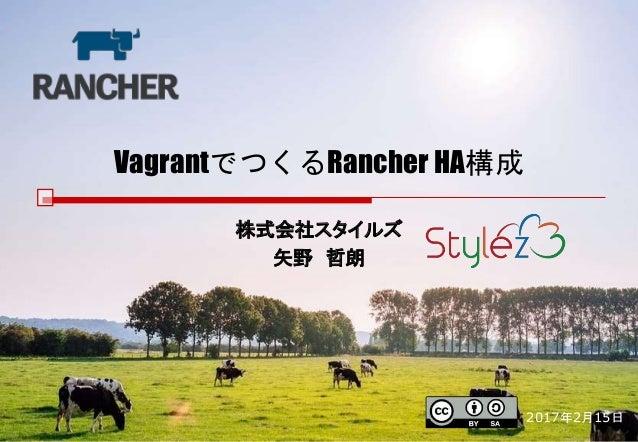 VagrantでつくるRancher HA構成 株式会社スタイルズ 矢野 哲朗 2017年2月15日