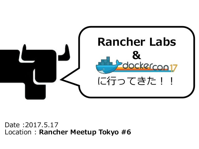 Date :2017.5.17 Location : Rancher Meetup Tokyo #6 Rancher Labs & に行ってきた!!