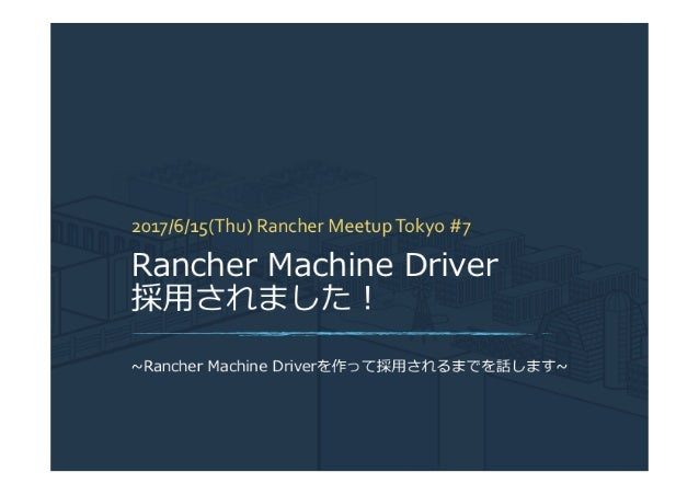 Rancher meetup tokyo #7 Machine Driverの仕組みと作成方法
