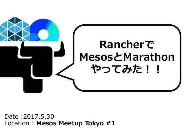 Date :2017.5.30 Location : Mesos Meetup Tokyo #1 Rancherで MesosとMarathon やってみた!!