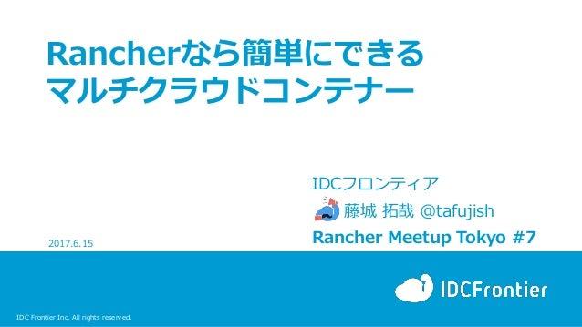 IDC Frontier Inc. All rights reserved. Rancherなら簡単にできる マルチクラウドコンテナー IDCフロンティア 藤城 拓哉 @tafujish Rancher Meetup Tokyo #72017....