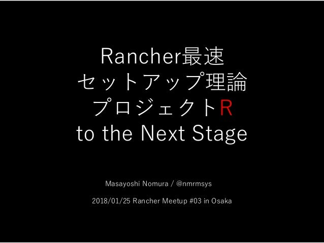 Rancher最速 セットアップ理論 プロジェクトR to the Next Stage       Masayoshi Nomura / @nmrmsys    2018/01/25 Rancher Meetup #03 in Osaka 1...