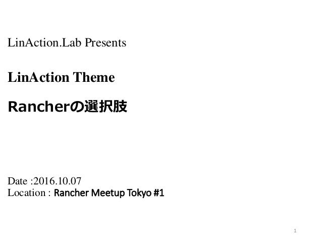 LinAction.Lab Presents LinAction Theme Rancherの選択肢 Date :2016.10.07 Location : Rancher Meetup Tokyo #1 1
