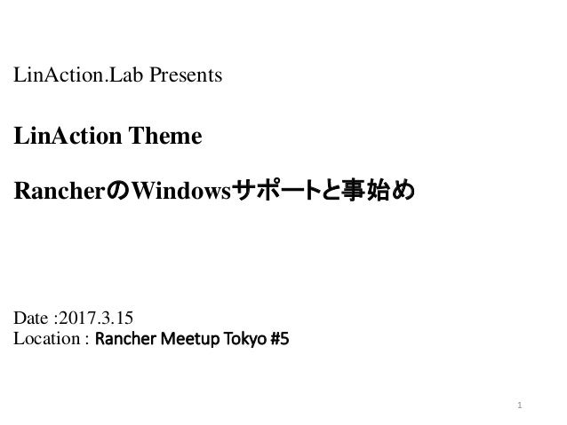 LinAction.Lab Presents LinAction Theme RancherのWindowsサポートと事始め Date :2017.3.15 Location : Rancher Meetup Tokyo #5 1