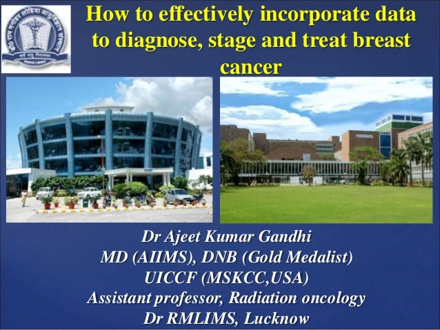 How to effectively incorporate data to diagnose, stage and treat breast cancer Dr Ajeet Kumar Gandhi MD (AIIMS), DNB (Gold...