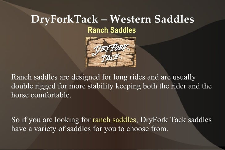 DryForkTack – Western Saddles                        Ranch SaddlesRanch saddles are designed for long rides and are usuall...