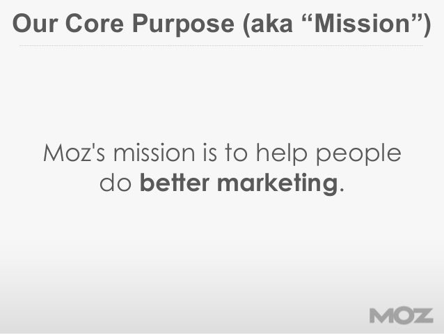 "Our Core Purpose (aka ""Mission"")Mozs mission is to help peopledo better marketing."