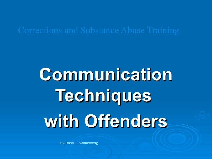 Corrections and Substance Abuse Training Communication Techniques  with Offenders By Rand L. Kannenberg
