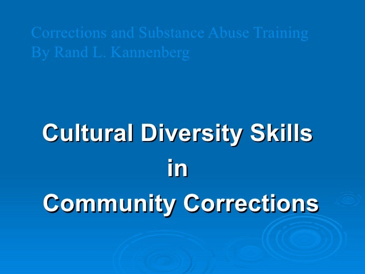 Corrections and Substance Abuse Training By Rand L. Kannenberg Cultural Diversity Skills  in  Community Corrections