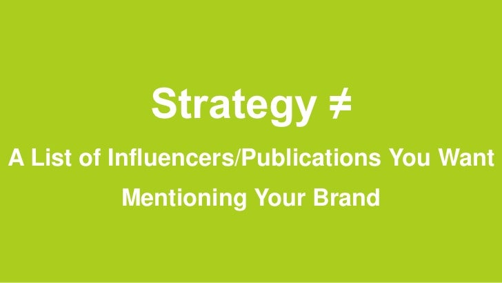 Strategy ≠A List of Influencers/Publications You Want          Mentioning Your Brand