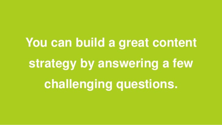 You can build a great contentstrategy by answering a few   challenging questions.
