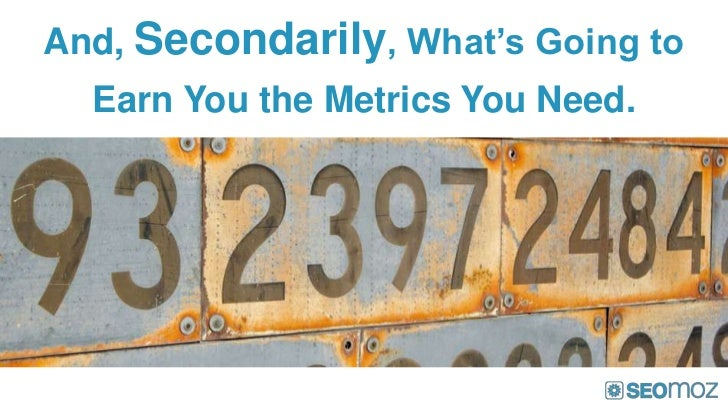 And, Secondarily, What's Going to  Earn You the Metrics You Need.