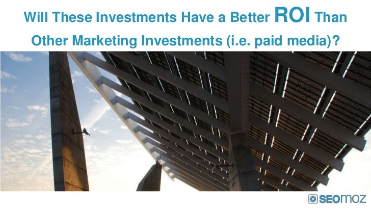 Will These Investments Have a Better ROI Than Other Marketing Investments (i.e. paid media)?