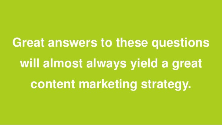 Great answers to these questions will almost always yield a great  content marketing strategy.