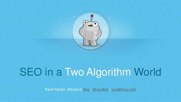 Rand Fishkin, Wizard of Moz | @randfish | rand@moz.com SEO in a Two Algorithm World