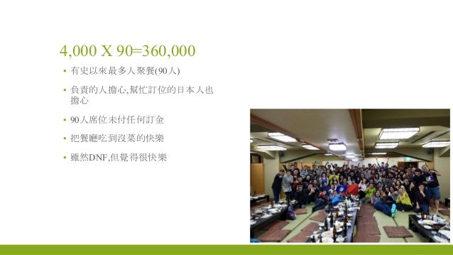 4,000 X 90=360,000 ▪ 有史以來最多人聚餐(90人) ▪ 負責的人擔心,幫忙訂位的日本人也 擔心 ▪ 90人席位未付任何訂金 ▪ 把餐廳吃到沒菜的快樂 ▪ 雖然DNF,但覺得很快樂